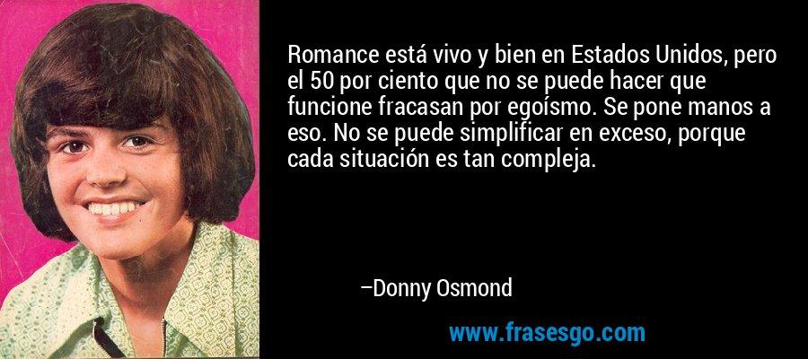 Romance está vivo y bien en Estados Unidos, pero el 50 por ciento que no se puede hacer que funcione fracasan por egoísmo. Se pone manos a eso. No se puede simplificar en exceso, porque cada situación es tan compleja. – Donny Osmond