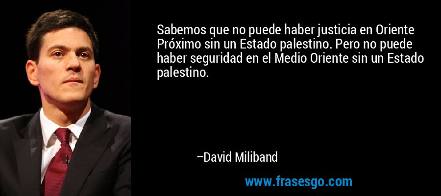 Sabemos que no puede haber justicia en Oriente Próximo sin un Estado palestino. Pero no puede haber seguridad en el Medio Oriente sin un Estado palestino. – David Miliband