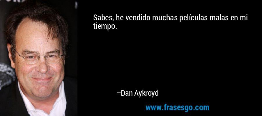 Sabes, he vendido muchas películas malas en mi tiempo. – Dan Aykroyd