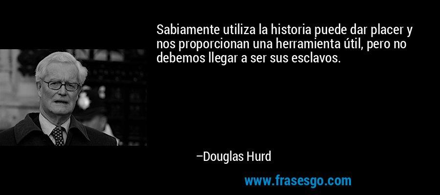 Sabiamente utiliza la historia puede dar placer y nos proporcionan una herramienta útil, pero no debemos llegar a ser sus esclavos. – Douglas Hurd