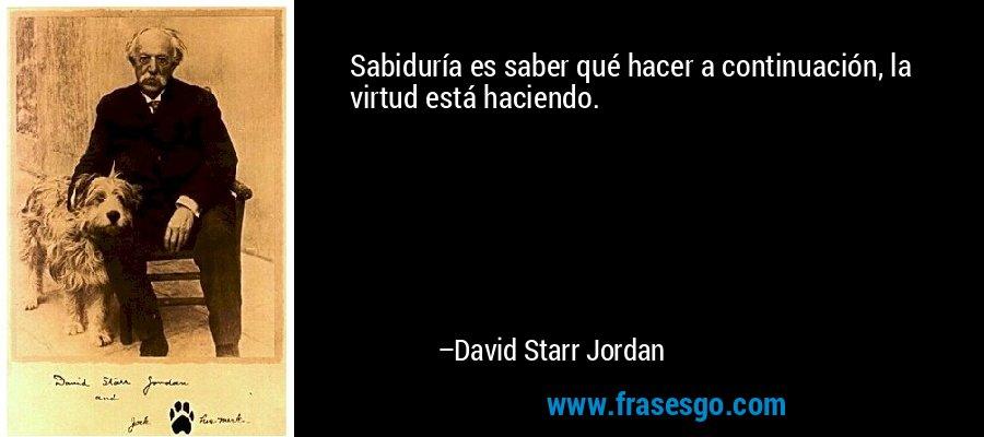 Sabiduría es saber qué hacer a continuación, la virtud está haciendo. – David Starr Jordan