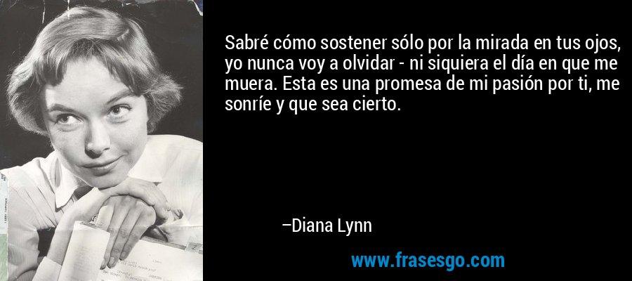 Sabré cómo sostener sólo por la mirada en tus ojos, yo nunca voy a olvidar - ni siquiera el día en que me muera. Esta es una promesa de mi pasión por ti, me sonríe y que sea cierto. – Diana Lynn