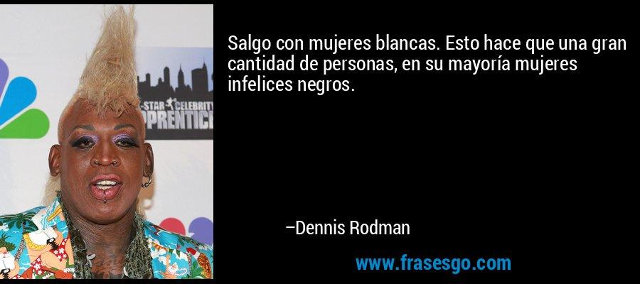 Salgo con mujeres blancas. Esto hace que una gran cantidad de personas, en su mayoría mujeres infelices negros. – Dennis Rodman