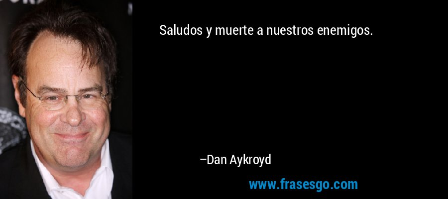 Saludos y muerte a nuestros enemigos. – Dan Aykroyd