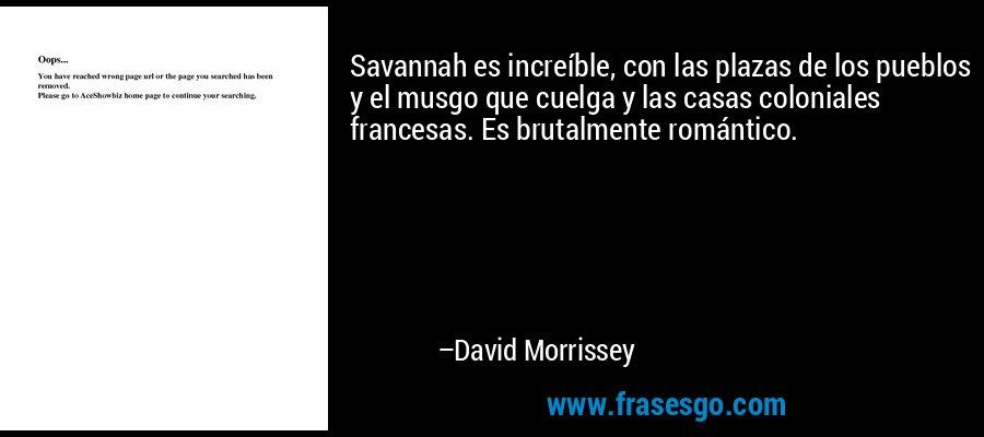 Savannah es increíble, con las plazas de los pueblos y el musgo que cuelga y las casas coloniales francesas. Es brutalmente romántico. – David Morrissey