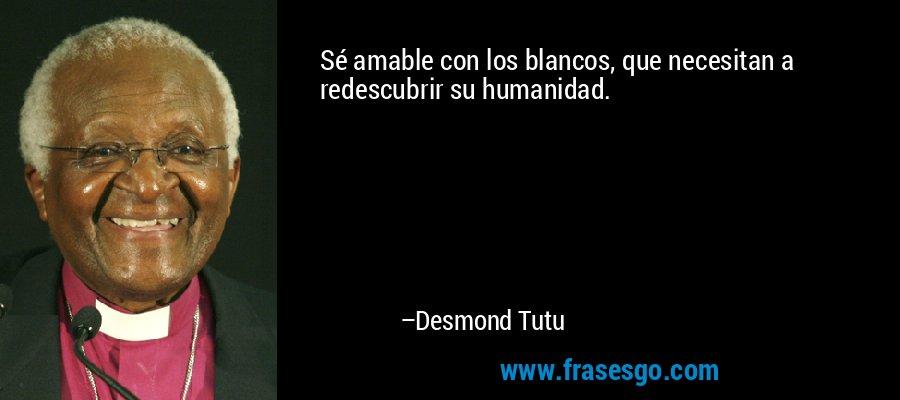 Sé amable con los blancos, que necesitan a redescubrir su humanidad. – Desmond Tutu