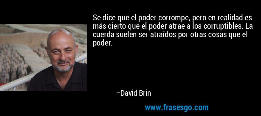 Se dice que el poder corrompe, pero en realidad es más cierto que el poder atrae a los corruptibles. La cuerda suelen ser atraídos por otras cosas que el poder. – David Brin