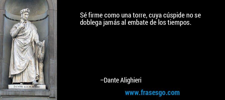 Sé firme como una torre, cuya cúspide no se doblega jamás al embate de los tiempos. – Dante Alighieri