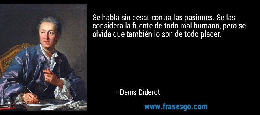 Se habla sin cesar contra las pasiones. Se las considera la fuente de todo mal humano, pero se olvida que también lo son de todo placer. – Denis Diderot