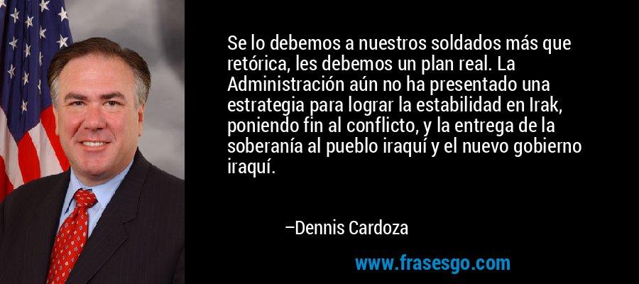 Se lo debemos a nuestros soldados más que retórica, les debemos un plan real. La Administración aún no ha presentado una estrategia para lograr la estabilidad en Irak, poniendo fin al conflicto, y la entrega de la soberanía al pueblo iraquí y el nuevo gobierno iraquí. – Dennis Cardoza