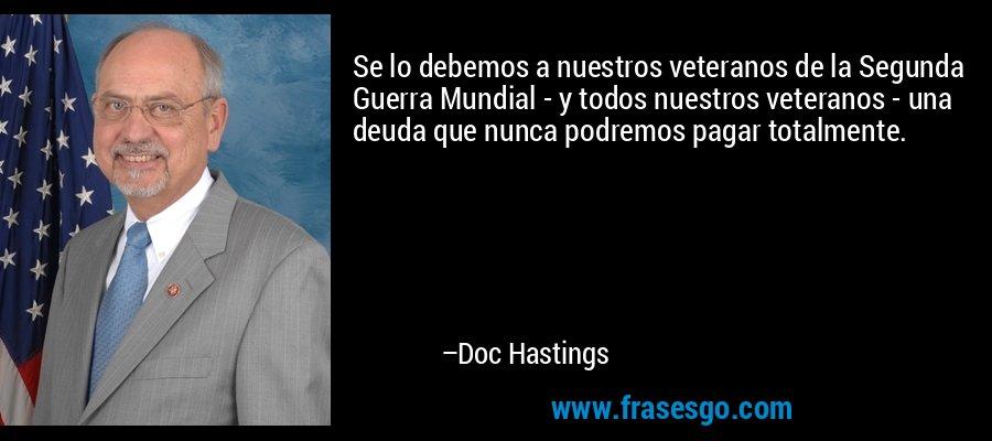 Se lo debemos a nuestros veteranos de la Segunda Guerra Mundial - y todos nuestros veteranos - una deuda que nunca podremos pagar totalmente. – Doc Hastings
