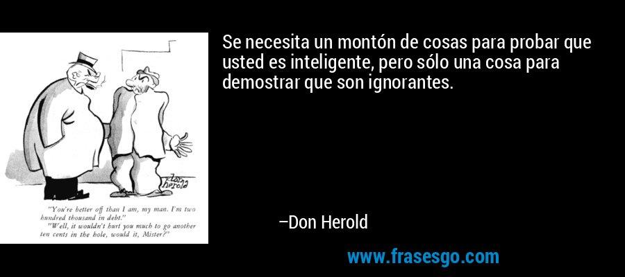 Se necesita un montón de cosas para probar que usted es inteligente, pero sólo una cosa para demostrar que son ignorantes. – Don Herold