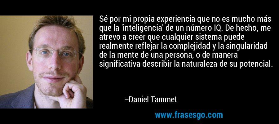 Sé por mi propia experiencia que no es mucho más que la 'inteligencia' de un número IQ. De hecho, me atrevo a creer que cualquier sistema puede realmente reflejar la complejidad y la singularidad de la mente de una persona, o de manera significativa describir la naturaleza de su potencial. – Daniel Tammet