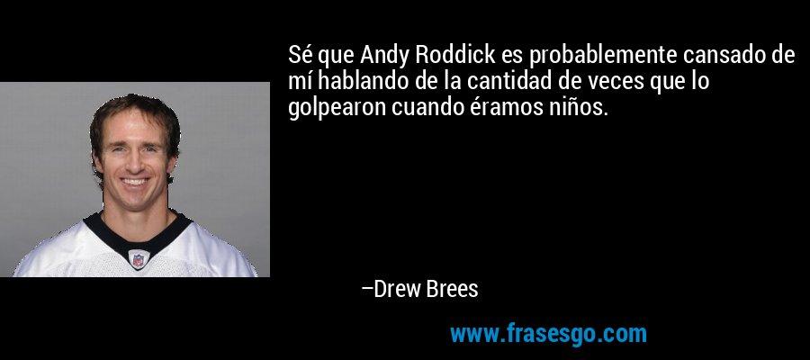 Sé que Andy Roddick es probablemente cansado de mí hablando de la cantidad de veces que lo golpearon cuando éramos niños. – Drew Brees