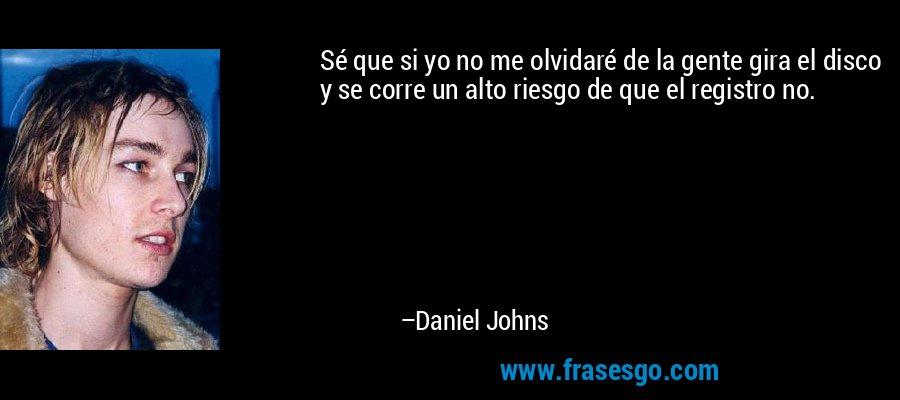 Sé que si yo no me olvidaré de la gente gira el disco y se corre un alto riesgo de que el registro no. – Daniel Johns