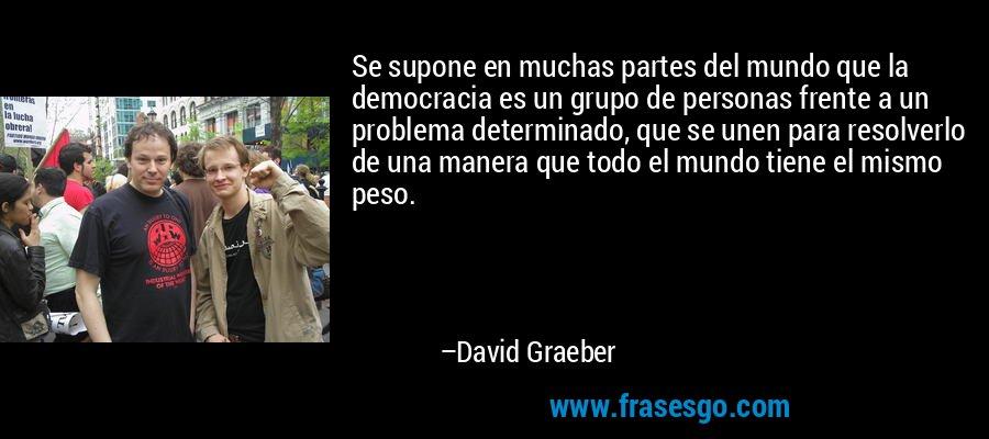 Se supone en muchas partes del mundo que la democracia es un grupo de personas frente a un problema determinado, que se unen para resolverlo de una manera que todo el mundo tiene el mismo peso. – David Graeber