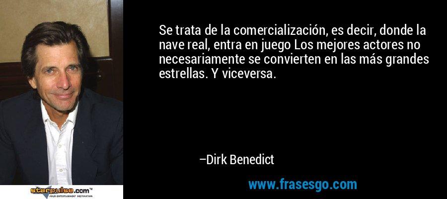 Se trata de la comercialización, es decir, donde la nave real, entra en juego Los mejores actores no necesariamente se convierten en las más grandes estrellas. Y viceversa. – Dirk Benedict