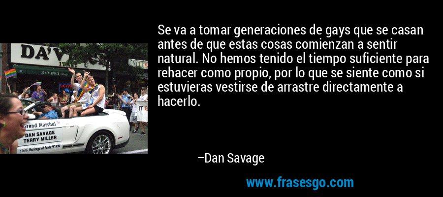 Se va a tomar generaciones de gays que se casan antes de que estas cosas comienzan a sentir natural. No hemos tenido el tiempo suficiente para rehacer como propio, por lo que se siente como si estuvieras vestirse de arrastre directamente a hacerlo. – Dan Savage