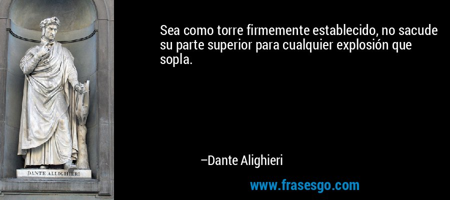 Sea como torre firmemente establecido, no sacude su parte superior para cualquier explosión que sopla. – Dante Alighieri