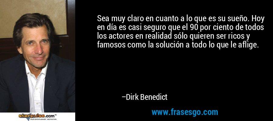 Sea muy claro en cuanto a lo que es su sueño. Hoy en día es casi seguro que el 90 por ciento de todos los actores en realidad sólo quieren ser ricos y famosos como la solución a todo lo que le aflige. – Dirk Benedict