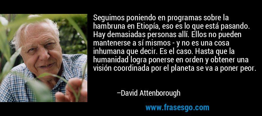 Seguimos poniendo en programas sobre la hambruna en Etiopía, eso es lo que está pasando. Hay demasiadas personas allí. Ellos no pueden mantenerse a sí mismos - y no es una cosa inhumana que decir. Es el caso. Hasta que la humanidad logra ponerse en orden y obtener una visión coordinada por el planeta se va a poner peor. – David Attenborough