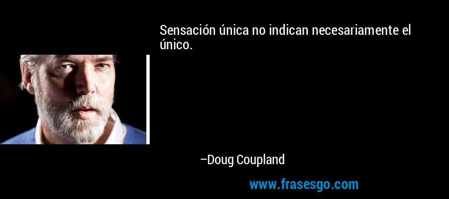 Sensación única no indican necesariamente el único. – Doug Coupland