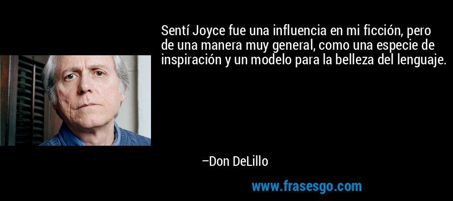 Sentí Joyce fue una influencia en mi ficción, pero de una manera muy general, como una especie de inspiración y un modelo para la belleza del lenguaje. – Don DeLillo