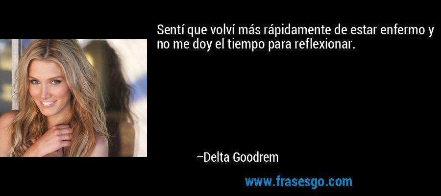Sentí que volví más rápidamente de estar enfermo y no me doy el tiempo para reflexionar. – Delta Goodrem