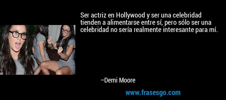 Ser actriz en Hollywood y ser una celebridad tienden a alimentarse entre sí, pero sólo ser una celebridad no sería realmente interesante para mí. – Demi Moore