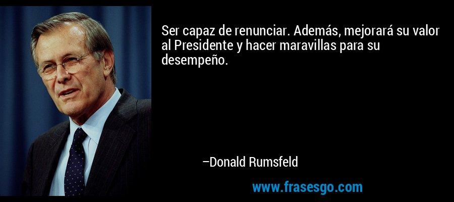 Ser capaz de renunciar. Además, mejorará su valor al Presidente y hacer maravillas para su desempeño. – Donald Rumsfeld