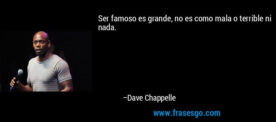 Ser famoso es grande, no es como mala o terrible ni nada. – Dave Chappelle