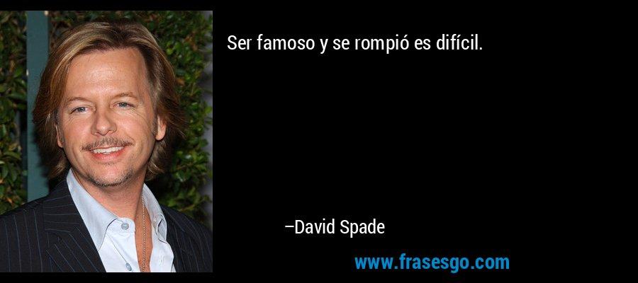 Ser famoso y se rompió es difícil. – David Spade