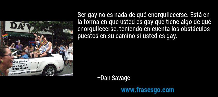 Ser gay no es nada de qué enorgullecerse. Está en la forma en que usted es gay que tiene algo de qué enorgullecerse, teniendo en cuenta los obstáculos puestos en su camino si usted es gay. – Dan Savage
