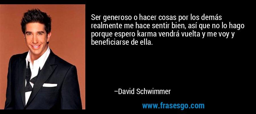 Ser generoso o hacer cosas por los demás realmente me hace sentir bien, así que no lo hago porque espero karma vendrá vuelta y me voy y beneficiarse de ella. – David Schwimmer