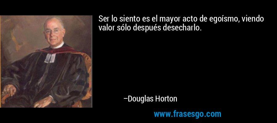 Ser lo siento es el mayor acto de egoísmo, viendo valor sólo después desecharlo. – Douglas Horton