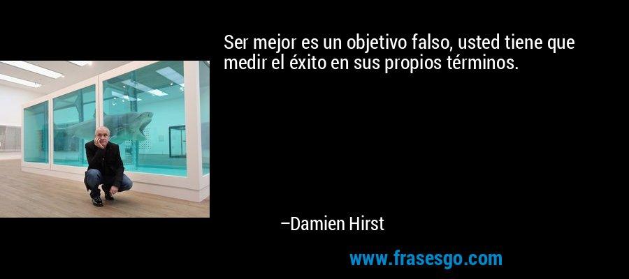 Ser mejor es un objetivo falso, usted tiene que medir el éxito en sus propios términos. – Damien Hirst