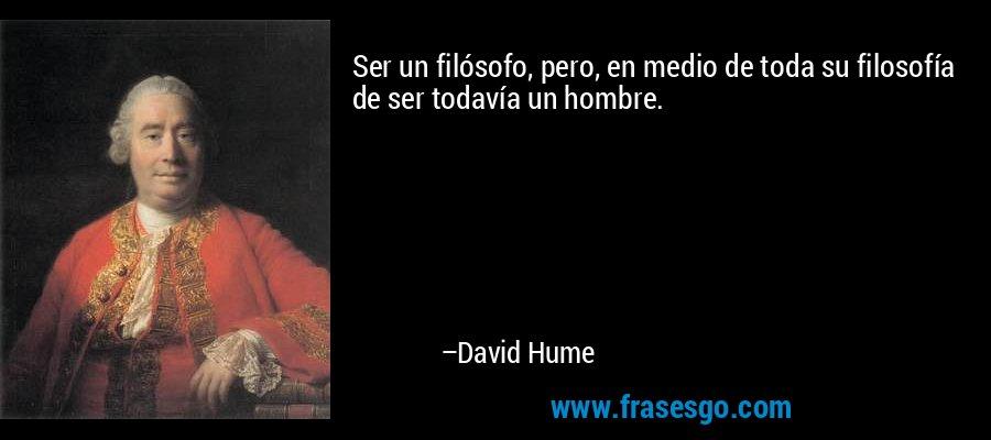 Ser un filósofo, pero, en medio de toda su filosofía de ser todavía un hombre. – David Hume