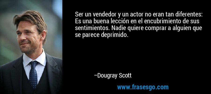 Ser un vendedor y un actor no eran tan diferentes: Es una buena lección en el encubrimiento de sus sentimientos. Nadie quiere comprar a alguien que se parece deprimido. – Dougray Scott