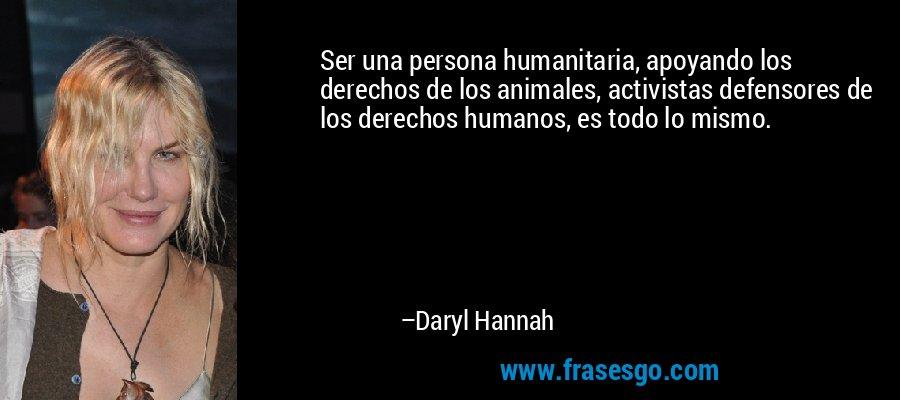 Ser una persona humanitaria, apoyando los derechos de los animales, activistas defensores de los derechos humanos, es todo lo mismo. – Daryl Hannah