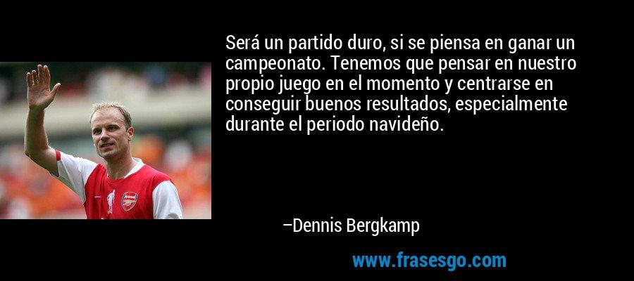 Será un partido duro, si se piensa en ganar un campeonato. Tenemos que pensar en nuestro propio juego en el momento y centrarse en conseguir buenos resultados, especialmente durante el periodo navideño. – Dennis Bergkamp