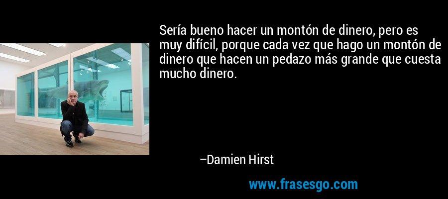 Sería bueno hacer un montón de dinero, pero es muy difícil, porque cada vez que hago un montón de dinero que hacen un pedazo más grande que cuesta mucho dinero. – Damien Hirst