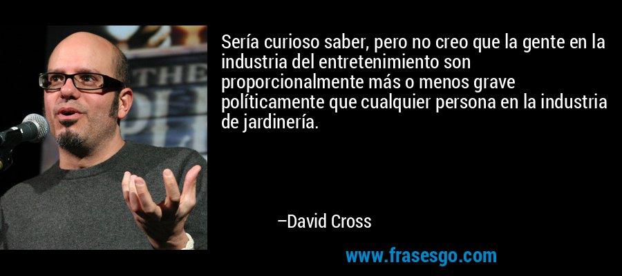 Sería curioso saber, pero no creo que la gente en la industria del entretenimiento son proporcionalmente más o menos grave políticamente que cualquier persona en la industria de jardinería. – David Cross