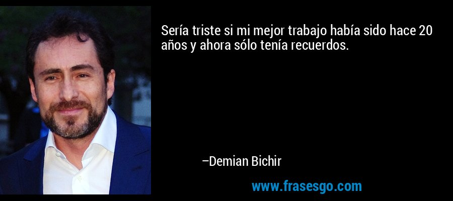 Sería triste si mi mejor trabajo había sido hace 20 años y ahora sólo tenía recuerdos. – Demian Bichir