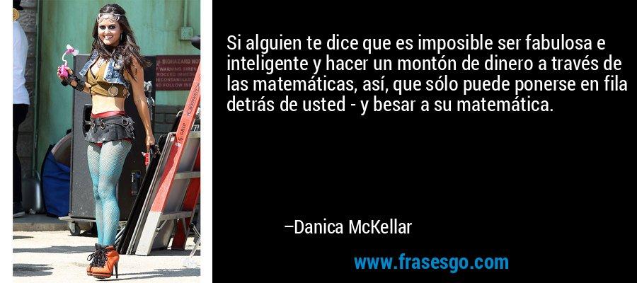 Si alguien te dice que es imposible ser fabulosa e inteligente y hacer un montón de dinero a través de las matemáticas, así, que sólo puede ponerse en fila detrás de usted - y besar a su matemática. – Danica McKellar