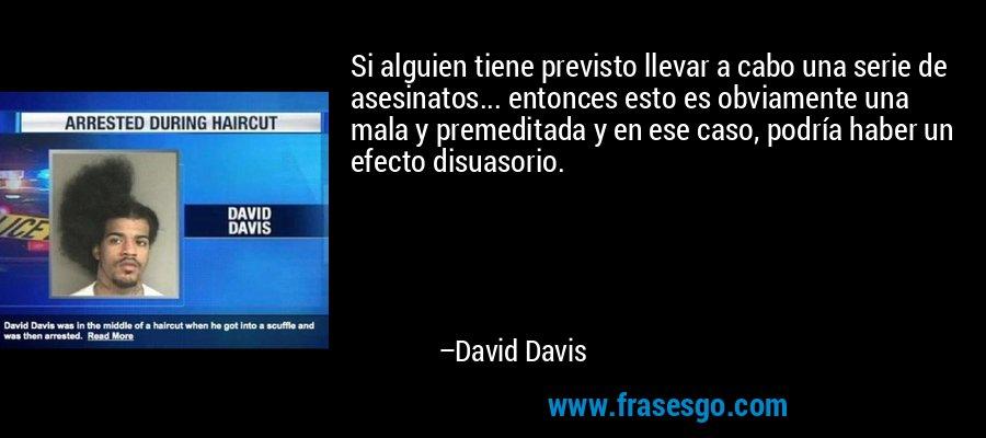 Si alguien tiene previsto llevar a cabo una serie de asesinatos... entonces esto es obviamente una mala y premeditada y en ese caso, podría haber un efecto disuasorio. – David Davis