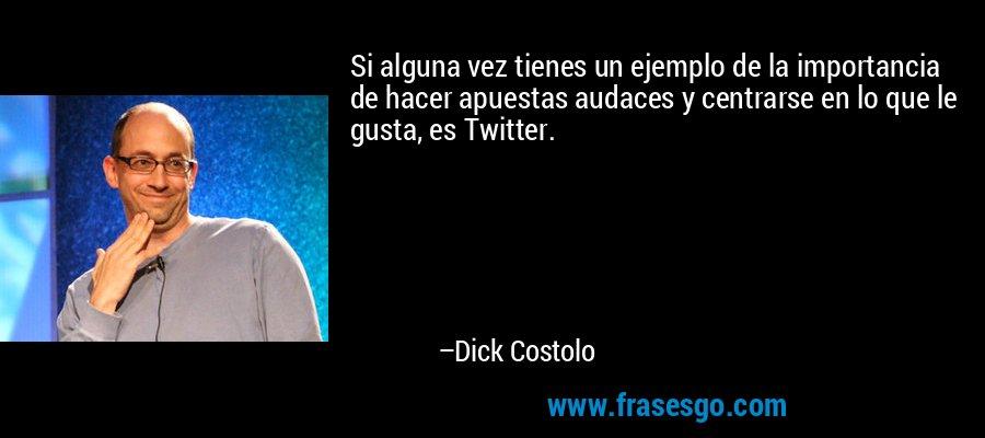 Si alguna vez tienes un ejemplo de la importancia de hacer apuestas audaces y centrarse en lo que le gusta, es Twitter. – Dick Costolo