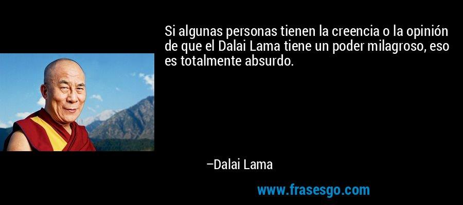 Si algunas personas tienen la creencia o la opinión de que el Dalai Lama tiene un poder milagroso, eso es totalmente absurdo. – Dalai Lama