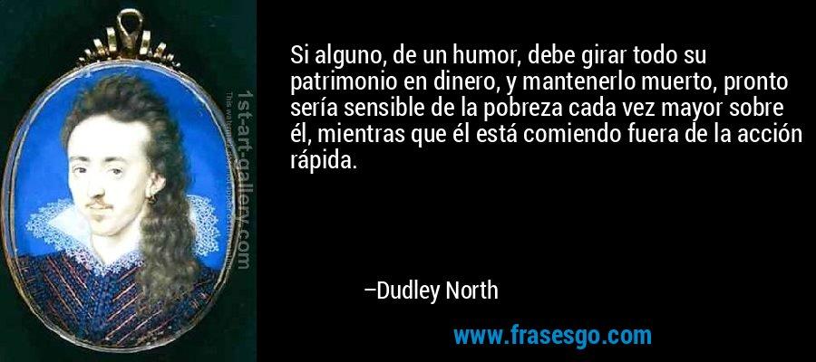 Si alguno, de un humor, debe girar todo su patrimonio en dinero, y mantenerlo muerto, pronto sería sensible de la pobreza cada vez mayor sobre él, mientras que él está comiendo fuera de la acción rápida. – Dudley North