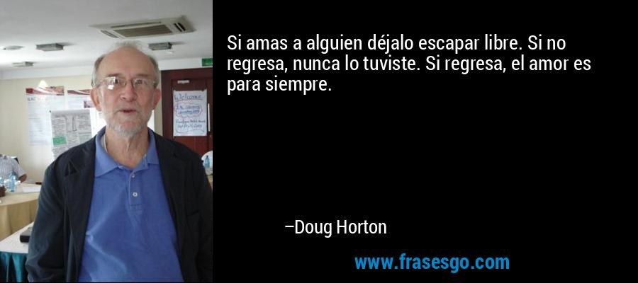 Si amas a alguien déjalo escapar libre. Si no regresa, nunca lo tuviste. Si regresa, el amor es para siempre. – Doug Horton