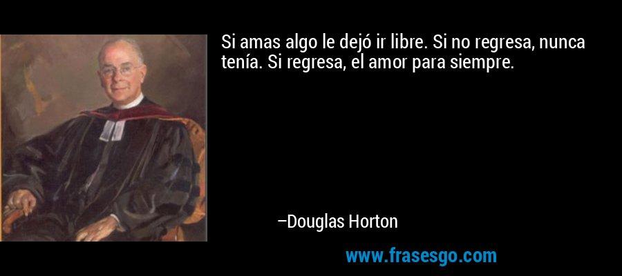 Si amas algo le dejó ir libre. Si no regresa, nunca tenía. Si regresa, el amor para siempre. – Douglas Horton